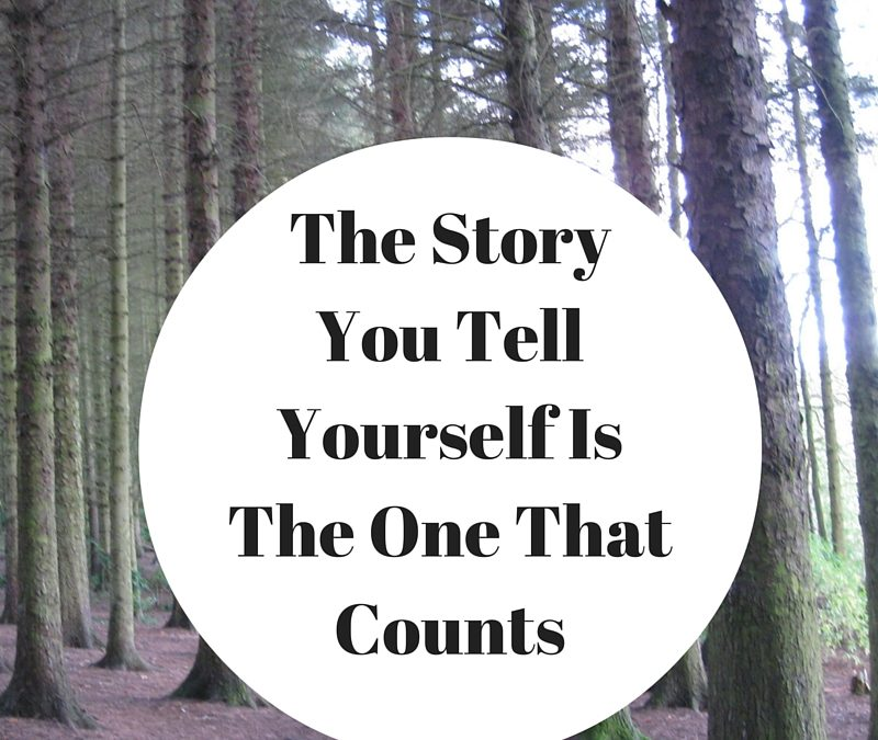 The Story You Tell Yourself Is The One That Counts